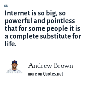 Andrew Brown: Internet is so big, so powerful and pointless that for some people it is a complete substitute for life.