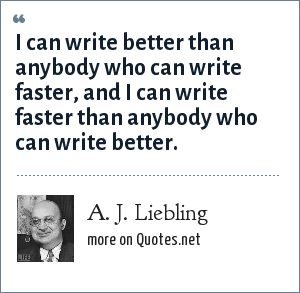 A. J. Liebling: I can write better than anybody who can write faster, and I can write faster than anybody who can write better.