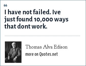Thomas Alva Edison: I have not failed. Ive just found 10,000 ways that dont work.