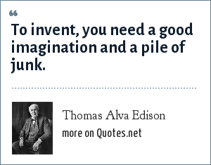 Thomas Alva Edison: To invent, you need a good imagination and a pile of junk.
