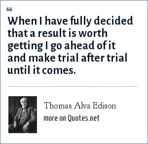Thomas Alva Edison: When I have fully decided that a result is worth getting I go ahead of it and make trial after trial until it comes.