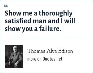 Thomas Alva Edison: Show me a thoroughly satisfied man and I will show you a failure.