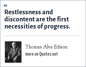 Thomas Alva Edison: Restlessness and discontent are the first necessities of progress.