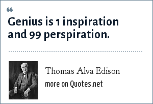 Thomas Alva Edison: Genius is 1 inspiration and 99 perspiration.