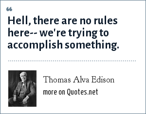 Thomas Alva Edison: Hell, there are no rules here-- we're trying to accomplish something.