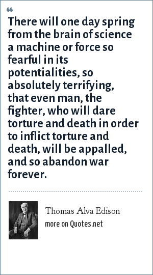 Thomas Alva Edison: There will one day spring from the brain of science a machine or force so fearful in its potentialities, so absolutely terrifying, that even man, the fighter, who will dare torture and death in order to inflict torture and death, will be appalled, and so abandon war forever.