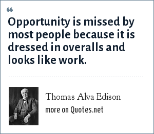 Thomas Alva Edison: Opportunity is missed by most people because it is dressed in overalls and looks like work.