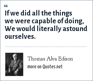 Thomas Alva Edison: If we did all the things we were capable of doing, We would literally astound ourselves.