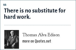 Thomas Alva Edison: There is no substitute for hard work.