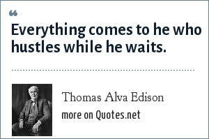 Thomas Alva Edison: Everything comes to he who hustles while he waits.