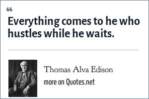 Thomas Alva Edison: Everything comes to he who hustles while he waits.