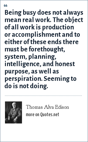 Thomas Alva Edison: Being busy does not always mean real work. The object of all work is production or accomplishment and to either of these ends there must be forethought, system, planning, intelligence, and honest purpose, as well as perspiration. Seeming to do is not doing.