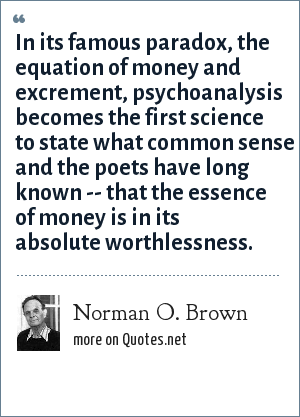 Norman O. Brown: In its famous paradox, the equation of money and excrement, psychoanalysis becomes the first science to state what common sense and the poets have long known -- that the essence of money is in its absolute worthlessness.