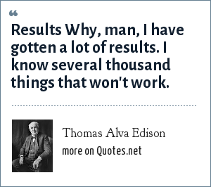 Thomas Alva Edison: Results Why, man, I have gotten a lot of results. I know several thousand things that won't work.