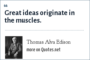 Thomas Alva Edison: Great ideas originate in the muscles.