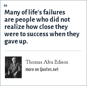 Thomas Alva Edison: Many of life's failures are people who did not realize how close they were to success when they gave up.