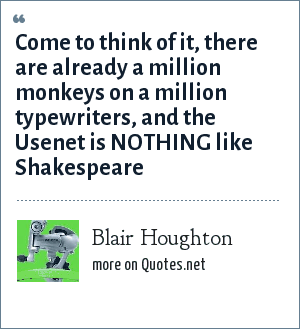 Blair Houghton: Come to think of it, there are already a million monkeys on a million typewriters, and the Usenet is NOTHING like Shakespeare