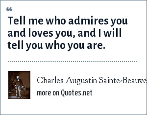 Charles Augustin Sainte-Beauve: Tell me who admires you and loves you, and I will tell you who you are.
