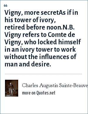Charles Augustin Sainte-Beauve: Vigny, more secretAs if in his tower of ivory, retired before noon.N.B. Vigny refers to Comte de Vigny, who locked himself in an ivory tower to work without the influences of man and desire.