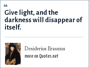 Desiderius Erasmus: Give light, and the darkness will disappear of itself.