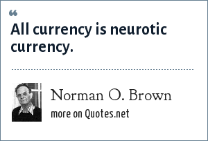 Norman O. Brown: All currency is neurotic currency.