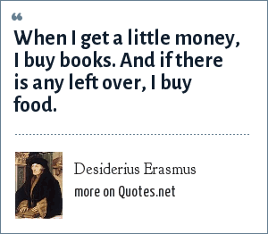 Desiderius Erasmus: When I get a little money, I buy books. And if there is any left over, I buy food.