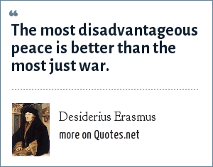 Desiderius Erasmus: The most disadvantageous peace is better than the most just war.