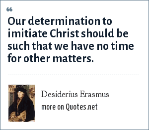Desiderius Erasmus: Our determination to imitiate Christ should be such that we have no time for other matters.