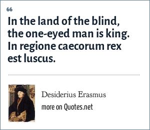 Desiderius Erasmus: In the land of the blind, the one-eyed man is king. In regione caecorum rex est luscus.