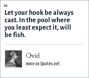 Ovid: Let your hook be always cast. In the pool where you least expect it, will be fish.