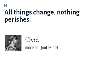 Ovid: All things change, nothing perishes.