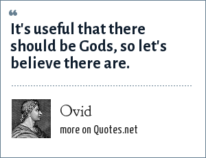 Ovid: It's useful that there should be Gods, so let's believe there are.