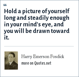 Harry Emerson Fosdick: Hold a picture of yourself long and steadily enough in your mind's eye, and you will be drawn toward it.