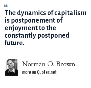Norman O. Brown: The dynamics of capitalism is postponement of enjoyment to the constantly postponed future.