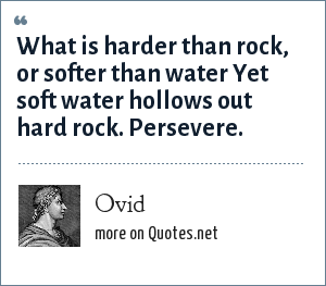 Ovid: What is harder than rock, or softer than water Yet soft water hollows out hard rock. Persevere.