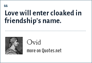 Ovid: Love will enter cloaked in friendship's name.