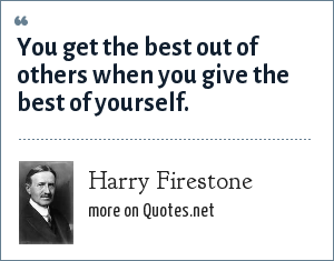 Harry Firestone: You get the best out of others when you give the best of yourself.