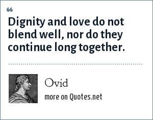 Ovid: Dignity and love do not blend well, nor do they continue long together.