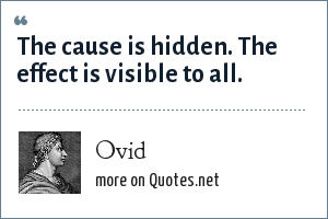 Ovid: The cause is hidden. The effect is visible to all.