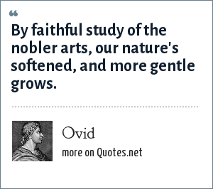 Ovid: By faithful study of the nobler arts, our nature's softened, and more gentle grows.