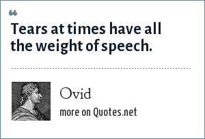 Ovid: Tears at times have all the weight of speech.