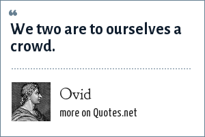 Ovid: We two are to ourselves a crowd.