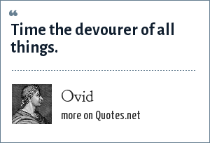 Ovid: Time the devourer of all things.
