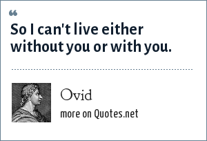 Ovid: So I can't live either without you or with you.
