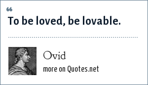 Ovid: To be loved, be lovable.