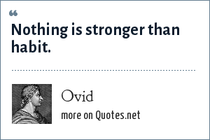Ovid: Nothing is stronger than habit.