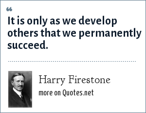 Harry Firestone: It is only as we develop others that we permanently succeed.
