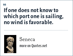 Seneca: If one does not know to which port one is sailing, no wind is favorable.