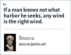 Seneca: If a man knows not what harbor he seeks, any wind is the right wind.