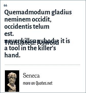 Seneca: Quemadmodum gladius neminem occidit, occidentis telum est.